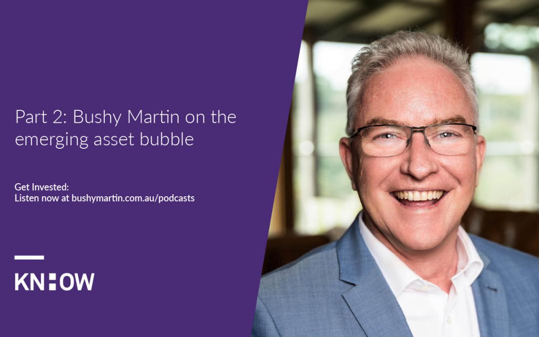 160. Part 2: Bushy Martin on the emerging asset bubble